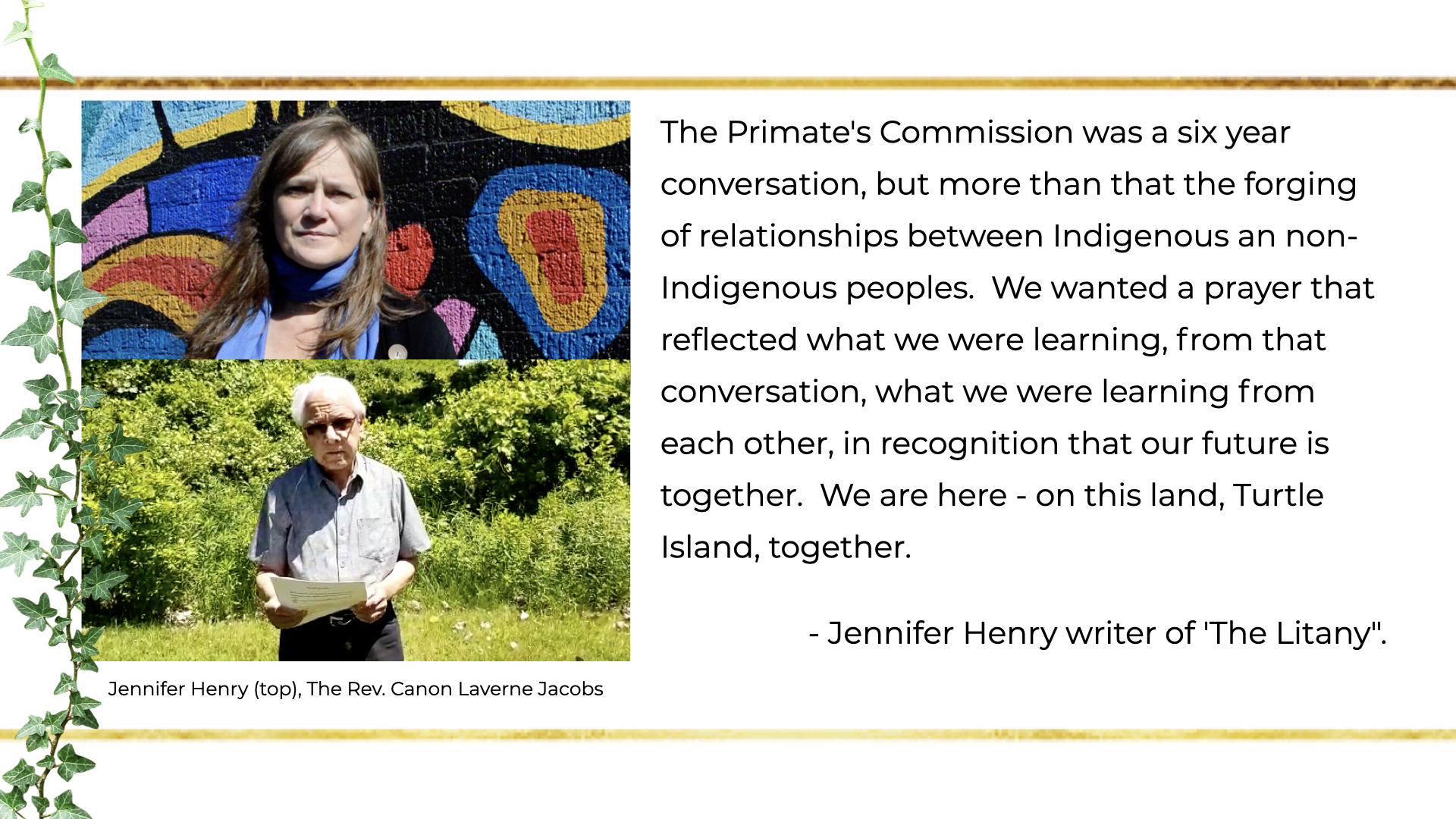 The Primate's Commission was a six year conversation, but more than that the forging of relationships between Indigenous an non-Indigenous peoples.  We wanted a prayer that reflected what we were learning, from that conversation, what we were learning from each other, in recognition that our future is together.  We are here - on this land, Turtle Island, together. -- Jennifer Henry writer of 'The Litany