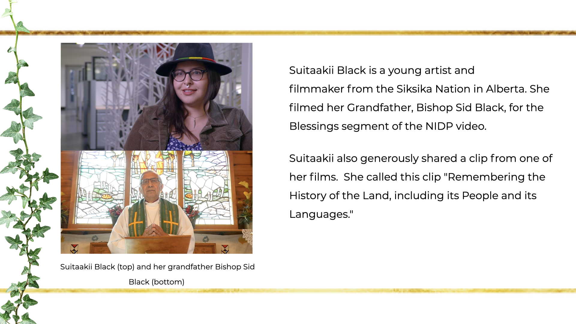 Suitaakii Black is a young artist and filmmaker from the Siksika Nation in Alberta. She filmed her Grandfather, Bishop Sid Black, for the Blessings segment of the NIDP video.  Suitaakii also generously shared a clip from one of her films.  She called this clip