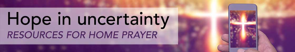 Hope in uncertainty: Resources for home prayer