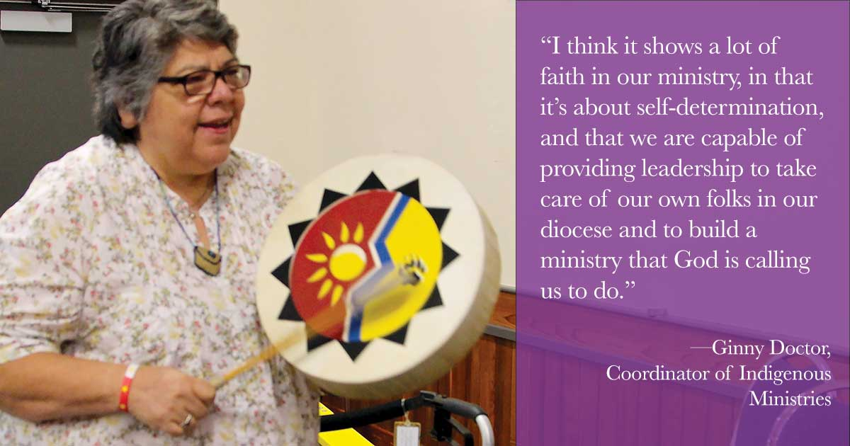 """""I think it shows a lot of faith in our ministry, in that it's about self-determination, and that we are capable of providing leadership to take care of our own folks in our diocese and to build a ministry that God is calling us to do."" —Ginny Doctor, Coordinator of Indigenous Ministries"""